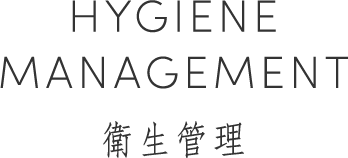 HYGIENE MANAGEMENT 衛生管理